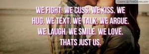We Fight. We Cuss. We Kiss. We Hug. We Talk. We Text. We Argue. We ...