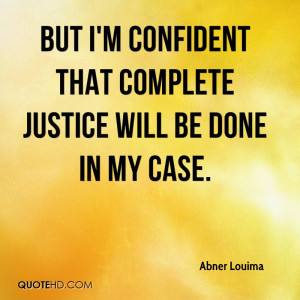But I'm confident that complete justice will be done in my case.