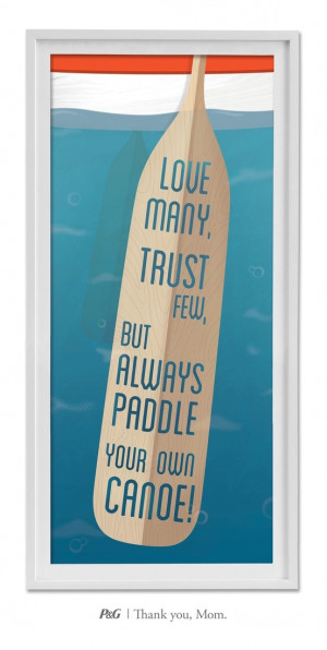 Love many, trust few, but always paddle your own canoe!