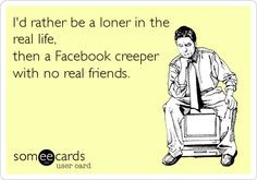 ... loner in the real life, then a Facebook creeper with no real friends