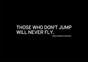 Those who don't jump will never fly.'' Leena Ahmad Almashat, Harmony ...