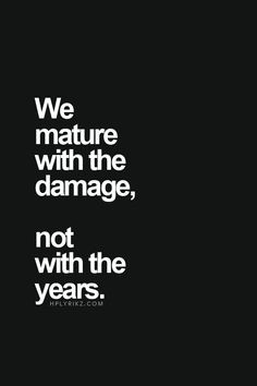 We mature with damage not with years More