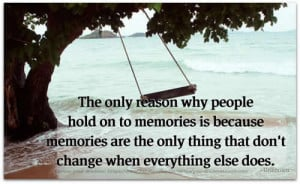 The only reason why people hold on to memories is because memories are ...