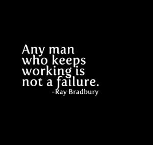 Any man who keeps working is not a failure.