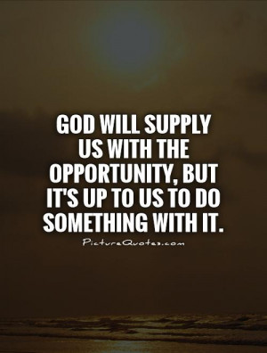 God will supply us with the opportunity, but it's up to us to do ...