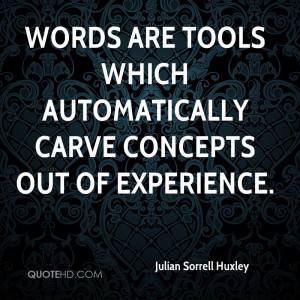 ... Carve Concepts Out Of Experience. - Julian Sorrell Huxley