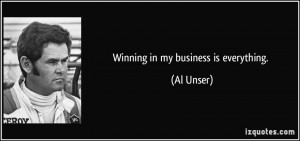 Winning in my business is everything. - Al Unser