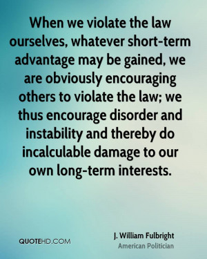 When we violate the law ourselves, whatever short-term advantage may ...
