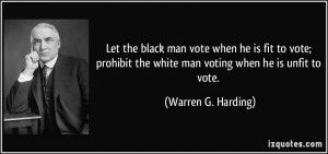 ... the white man voting when he is unfit to vote. - Warren G. Harding