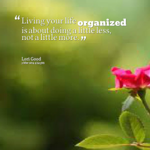 Quotes Picture: living your life organized is about doing a little ...