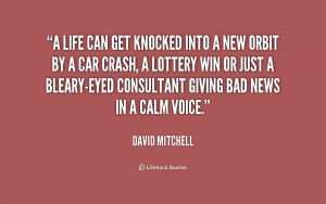life can get knocked into a new orbit by a car crash, a lottery win ...