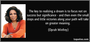 The key to realizing a dream is to focus not on success but ...