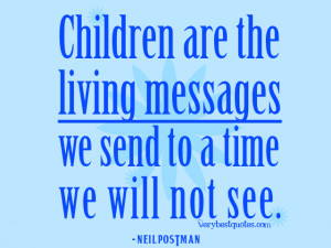 children quotes, Children are the living messages we send to a time we ...