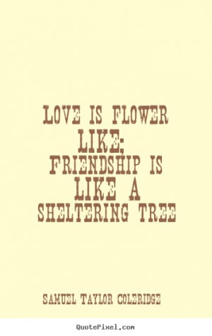 Quote about love - Love is flower like; friendship is like a ...