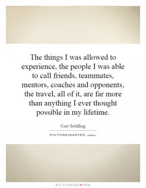 The things I was allowed to experience, the people I was able to call ...