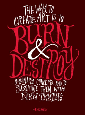 The way to create art is to burn & destroy ordinary concepts and to ...
