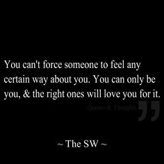 You can't force someone to feel any certain way about you. You can ...