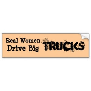 Real women drive pick up trucks.....BIG PICK UP... Bumper Stickers
