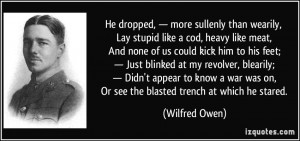 ... was on, Or see the blasted trench at which he stared. - Wilfred Owen