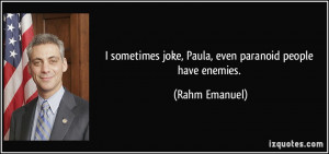 ... joke, Paula, even paranoid people have enemies. - Rahm Emanuel