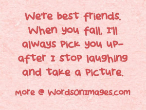 We are best friends. when you fall, i will always pick you up after i ...