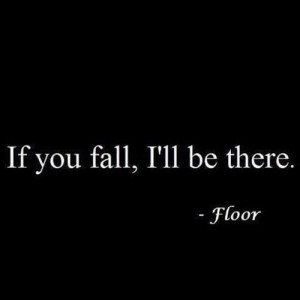 If you fall, I'll be there. - Floor