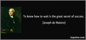 To know how to wait is the great secret of success. - Joseph de ...
