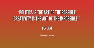 Politics is the art of the possible creativity is the art of the ...