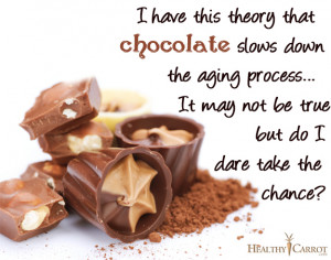 have this theory that chocolate slows down the aging process…It ...
