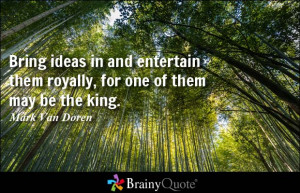 Bring ideas in and entertain them royally, for one of them may be the ...