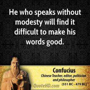 He who speaks without modesty will find it difficult to make his words ...