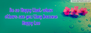 be so happy that when others see you they become happy too! , Pictures