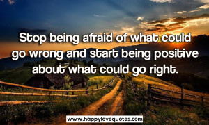 Stop being afraid of what could go wrong and start being positive ...