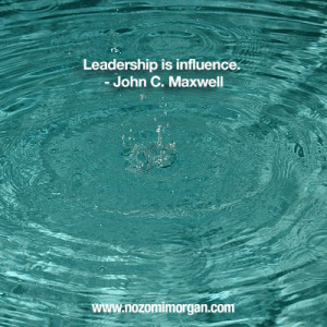 Leadership is influence. – John C. Maxwell