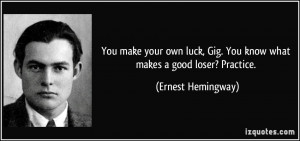 ... , Gig. You know what makes a good loser? Practice. - Ernest Hemingway