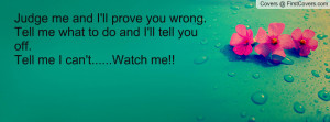 me and I'll prove you wrong. Tell me what to do and I'll tell you ...