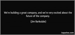 're building a great company, and we're very excited about the future ...