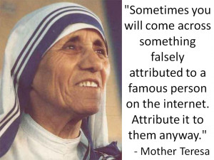 "... to a famous person. Attribute it to them anyway."" – Mother Teresa"