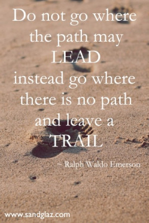 Do not go where the path may lead instead go where there is no path ...