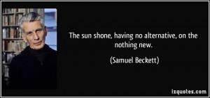 ... sun shone, having no alternative, on the nothing new. - Samuel Beckett