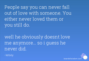 you can never fall out of love with someone. You either never loved ...