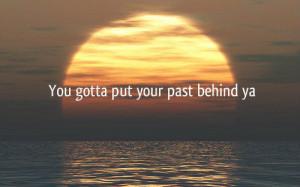 You gotta put your past behind ya