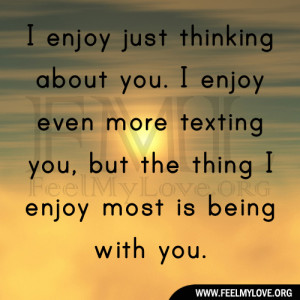 enjoy just thinking about you. I enjoy even more texting you, but ...