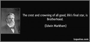 ... of all good, life's final star, is Brotherhood. - Edwin Markham