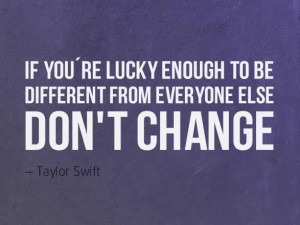 ... you are lucky enough to be different from everyone else, don't change