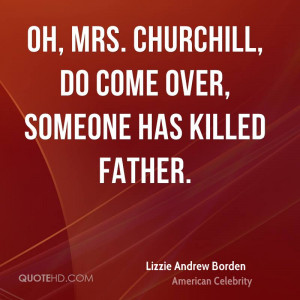 Oh, Mrs. Churchill, do come over, someone has killed father.