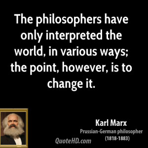 The philosophers have only interpreted the world, in various ways; the ...