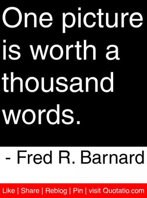 ... is worth a thousand words. - Fred R. Barnard #quotes #quotations