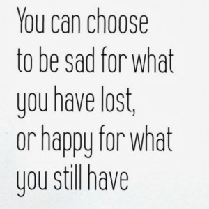 You can choose to be sad for what you have lost or happy for what you ...