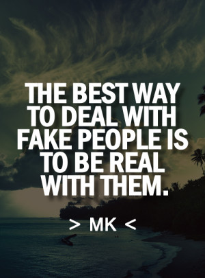 the best way to deal with fake people is to be real